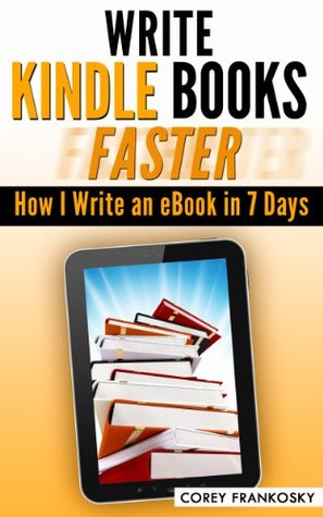 Write Kindle eBooks Faster: How I Write and Publish a Book in 7 Days