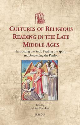 Cultures-of-Religious-Reading-in-the-Late-Middle-Ages-Instructing-the-Soul-Feeding-the-Spirit-and-Awakening-the-Passion