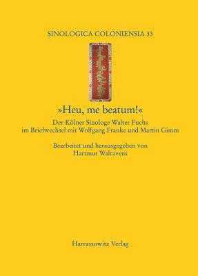 Heu, Me Beatum!: Der Kolner Sinologe Walter Fuchs Im Briefwechsel Mit Wolfgang Franke Und Martin Gimm