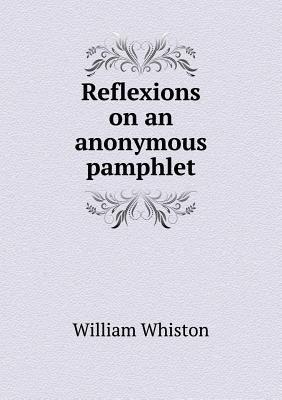 Reflexions on an Anonymous Pamphlet William Whiston