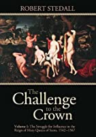 The Challenge to the Crown - The Struggle for Influence in the Reign of Mary Queen of Scots 1542-1567 (Volume 1)