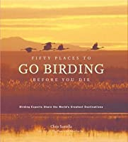 Fifty Places to Go Birding Before You Die: Birding Experts Share the World's Geatest Destinations: Birding Experts Share the World's Greatest Destinations