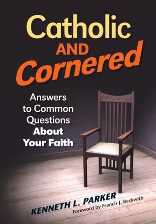 Catholic and Cornered: Answers to Common Questions About Your Faith