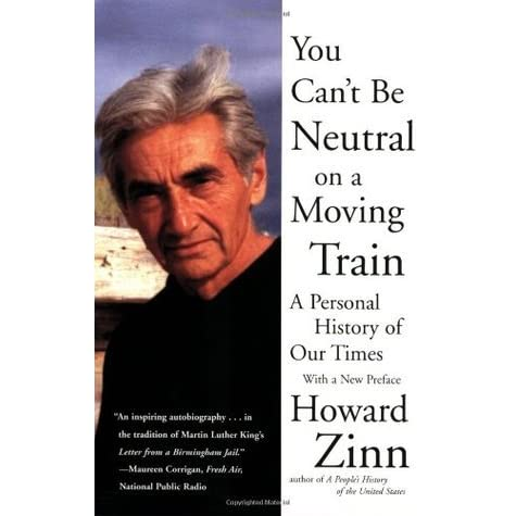 you can t be neutral on a moving train a personal history of our  you can t be neutral on a moving train a personal history of our times by howard zinn