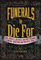 Funerals to Die For: The Craziest, Creepiest, and Most Bizarre Funeral Traditions and Practices Ever