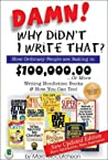 Damn! Why Didnt I Write That?: How Ordinary People are Raking in $100,000.00 or More Writing Nonfiction Books & How You Can Too!