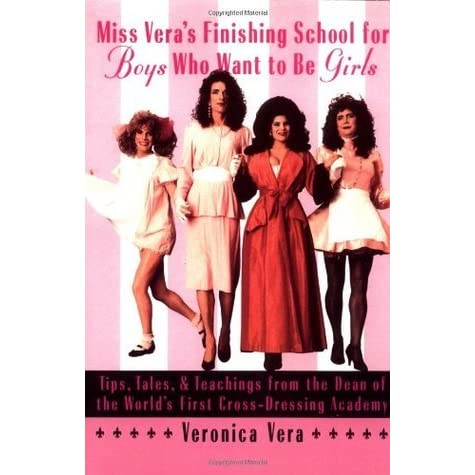 Miss Vera S Finishing School For Boys Who Want To Be Girls Tips Tales Teachings From The Dean Of The World S First Cross Dressing Academy By Veronica Vera