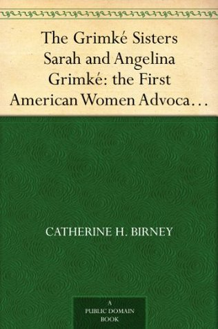 The Grimké Sisters Sarah and Angelina Grimké: the First American Women Advocates of Abolition and Woman's Rights