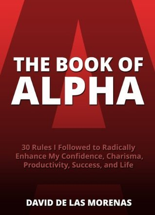 The-Book-of-Alpha-30-Rules-I-Followed-to-Radically-Enhance-My-Confidence-Charisma-Productivity-Success-and-Life