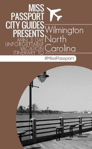 Wilmington NC Travel Guide - Miss Passport City Guides Presents Mini 3 Day Unforgettable Vacation Itinerary to Wilmington North Carolina (Miss Passport Travel Guides)