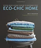 Eco Chic Home: Rethink, Reuse, and Remake Your Way to Sustainable Style