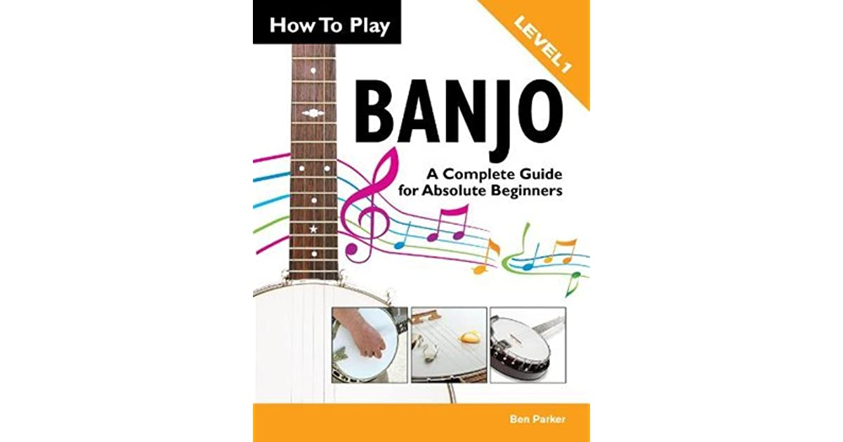 How To Play Banjo - A Complete Guide for Absolute Beginners by Ben