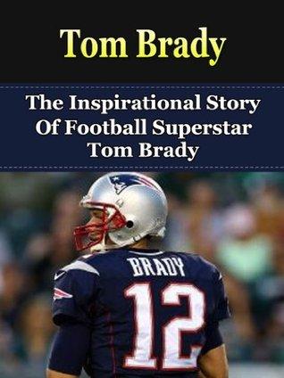 Tom Brady: The Inspirational Story of Football Superstar Tom Brady (Tom Brady Biography, New England Patriots, Michigan, NFL Books)