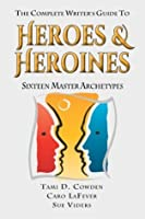 The Complete Writer's Guide to Heroes and Heroes: Sixteen Master Archetypes