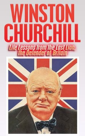 Winston Churchill: Life Lessons from the Last Lion, the Inspirational Defender of Britain (Winston Churchill, The Last Lion, World War II, Biography, Finest Hour)