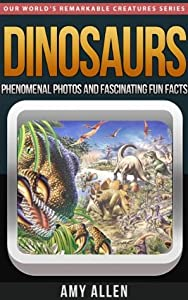 Dinosaurs: Phenomenal Photos and Fascinating Fun Facts (Our World's Remarkable Creatures Series)