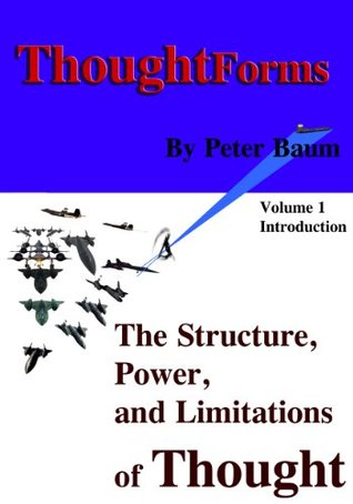 Thought Forms - The Structure, Power, and Limitations of Thought: Volume 1 - Introduction to the Theory (ThoughtForms - The Structure, Power, and Limitations of Thought) Peter Baum