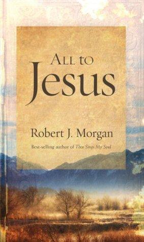 All to Jesus by Robert J. Morgan