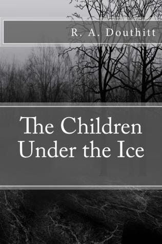 The Children Under the Ice R.A. Douthitt