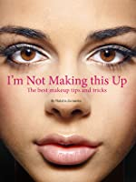 I'm not Making This Up: The Best Makeup Tips and Tricks
