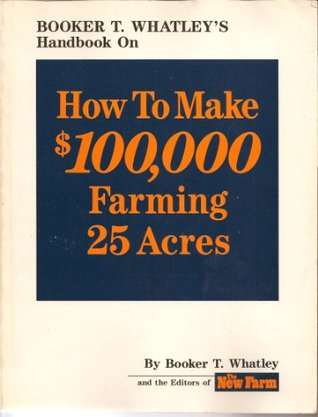 Booker T. Whatley's Handbook on How to Make $100,000 Farming 25 Acres: With Special Plans for Prospering on 10 to 200 Acres