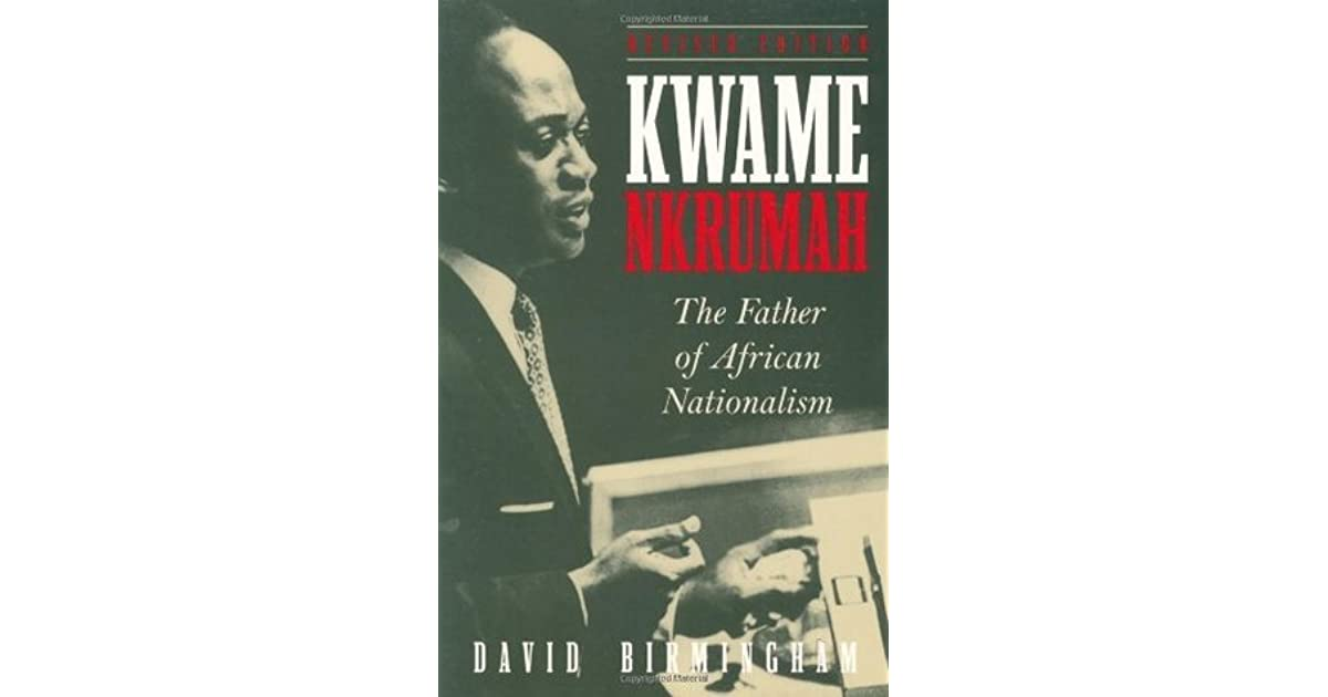 Kwame Nkrumah The Father Of African Nationalism By David Birmingham