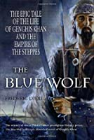 The Blue Wolf: The Epic Tale of the Life of Genghis Khan and the Empire of the Steppes