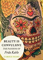 Beauty is Convulsive: The Passion of Frida Kahlo