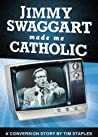 Jimmy Swaggart Made Me Catholic: A Conversion Story by Tim Staples