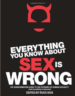 Everything You Know About Sex is Wrong: The Disinformation Guide to the Extremes of Human Sexuality (and Everything in Between)