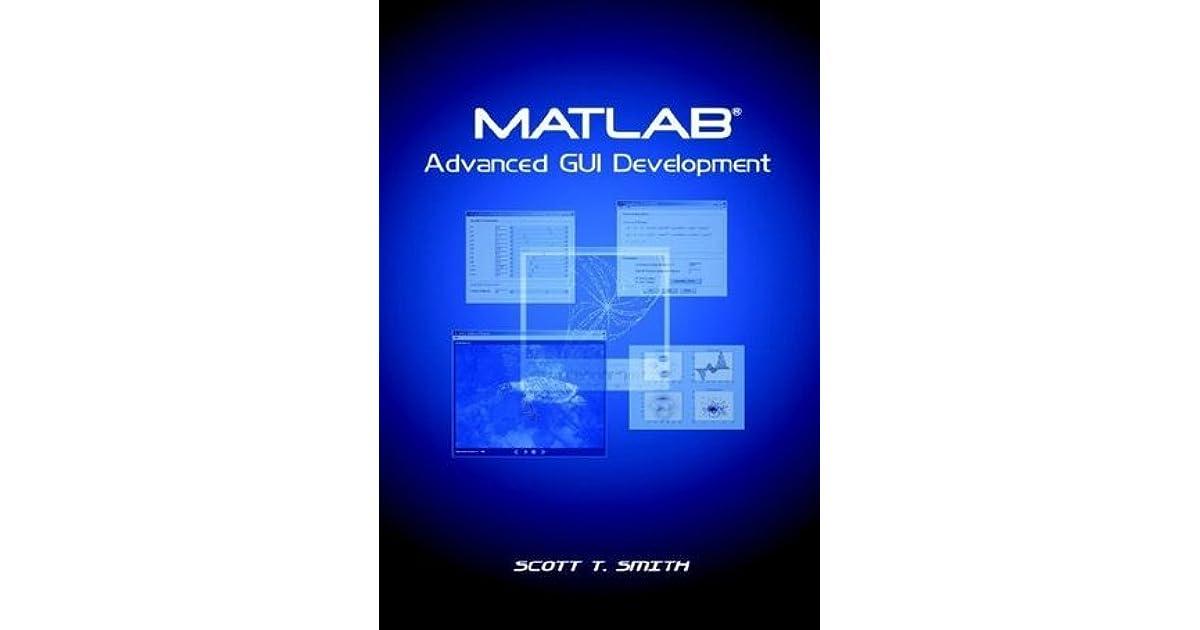 MATLAB Advanced GUI Development by Scott T  Smith