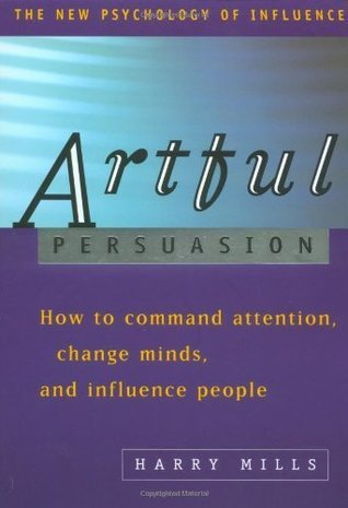 Artful Persuasion - How to Command Attention  Change Minds  and Influence P