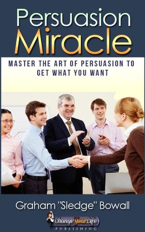 Persuasion Miracle - Master The Art Of Persuasion To Get What You Want
