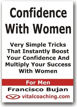 Confidence With Women - Very Simple Tricks That Instantly Boost Your Confidence And Multiply Your Success With Women - For Men