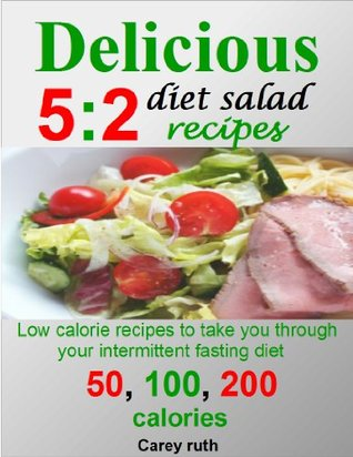 Delicious 5:2 diet salads recipes:low calorie recipes to take you through your intermittent fasting diet; 50, 100, and 200 calories