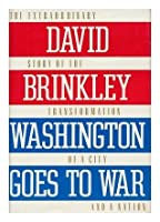 Washington Goes to War: The Extraordinary Story of the Transformation of a City and a Nation