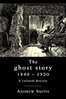 The Ghost Story, 1840-1920: A Cultural History