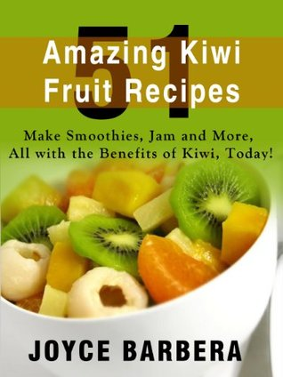 51 Amazing Kiwi Fruit Recipes - Make Smoothies, Jam and More, All with the Benefits of Kiwi, Today! - (Limited Discount Edition)