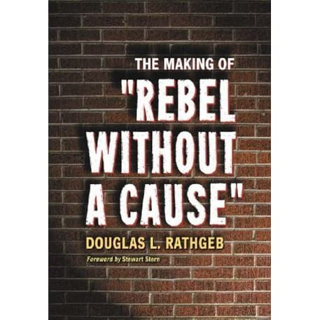 The Making Of Rebel Without A Cause By Douglas L Rathgeb