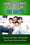 How to Organize Your Life in 30 Days: Organize, De-Clutter, and Simplify Your House, Home and Mind