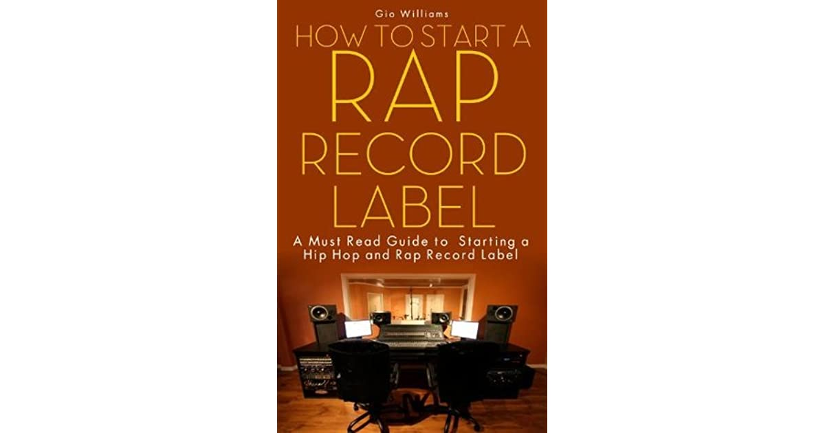 How to start a rap record label a must read guide to starting a hip how to start a rap record label a must read guide to starting a hip hop and rap record label by gio williams fandeluxe Choice Image