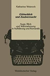 Gotterblick Und Zaubermacht: Auge, Blick Und Wahrnehmung In Aufklarung Und Romantik (Kulturwissenschaftliche Studien Zur Deutschen Literatur)