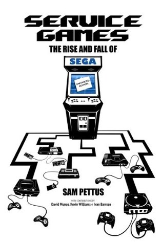 Service Games: The Rise and Fall of SEGA: Enhanced Edition by Sam Pettus