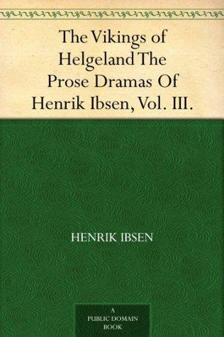The Vikings of Helgeland The Prose Dramas Of Henrik Ibsen, Vol. III.