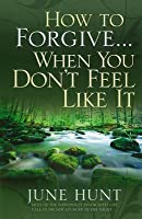 How to Forgive...When You Don't Feel Like It