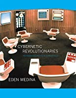Cybernetic Revolutionaries: Technology and Politics in Allende's Chile