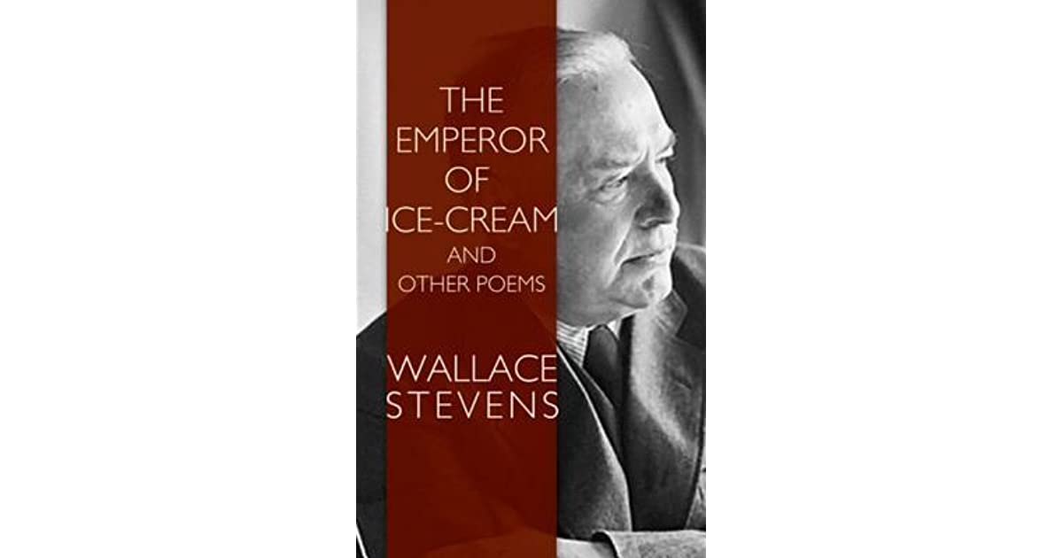 an analysis of wallace stevens poem emperor of ice cream The emperor of ice-cream by wallace stevens describes a burial ceremony of a deceased lady with such a cheery title, one would think that this poem would hold such a youthful and cheerful content ironically, it is a poem of death and warnings the poem is narrated by directing.
