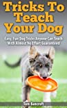 Tricks To Teach Your Dog: Easy, Fun Dog Tricks Anyone Can Teach With Almost No Effort Guaranteed (dog training, puppy training, dog obedience)