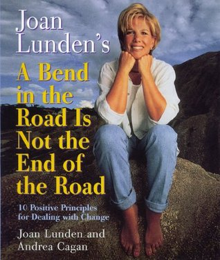 Joan Lunden's a Bend in the Road Is Not the End of the Road: 10 Positive Principles For Dealing With Change