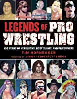 Legends of Pro Wrestling: 150 Years of Headlocks, Body Slams, and Piledrivers